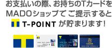お支払いの際、お持ちのTカードをMADOショップでご呈示するとTポイント(T-POINT)が貯まります。